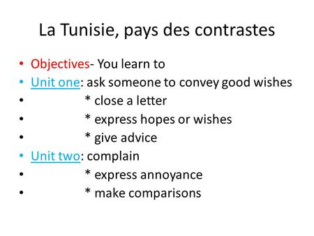 La Tunisie, pays des contrastes Objectives- You learn to Unit one: ask someone to convey good wishes * close a letter * express hopes or wishes * give.