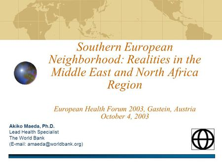 Southern European Neighborhood: Realities in the Middle East and North Africa Region European Health Forum 2003, Gastein, Austria October 4, 2003 Akiko.