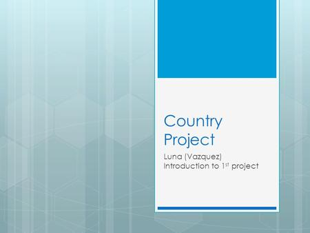 Country Project Luna (Vazquez) Introduction to 1 st project.