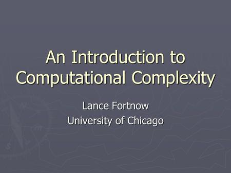 An Introduction to Computational Complexity Lance Fortnow University of Chicago.