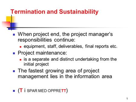1 Termination and Sustainability When project end, the project manager's responsibilities continue: equipment, staff, deliverables, final reports etc.