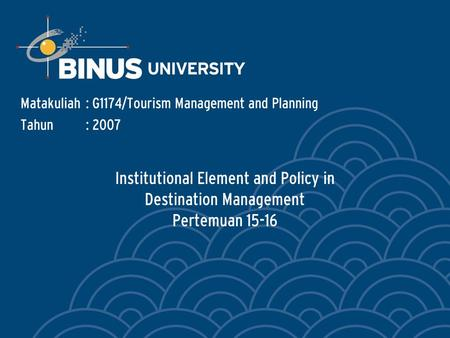 Institutional Element and Policy in Destination Management Pertemuan 15-16 Matakuliah: G1174/Tourism Management and Planning Tahun: 2007.
