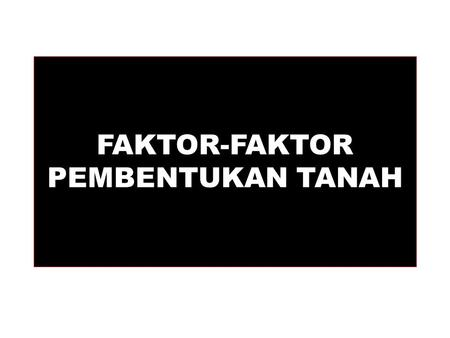 FAKTOR-FAKTOR PEMBENTUKAN TANAH. Soils We know more about the movement of celestial bodies than about the soil underfoot. - Leonardo da Vinci DIUNDUH.