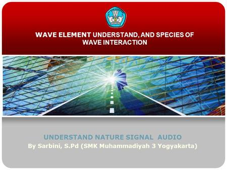 WAVE ELEMENT UNDERSTAND, AND SPECIES OF WAVE INTERACTION UNDERSTAND NATURE SIGNAL AUDIO By Sarbini, S.Pd (SMK Muhammadiyah 3 Yogyakarta)