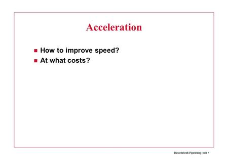 Datorteknik Pipelining bild 1 Acceleration How to improve speed? At what costs?
