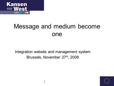 1 Message and medium become one Integration website and management system Brussels, November 27 th, 2008.