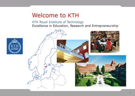 1 Welcome to KTH KTH Royal Institute of Technology Excellence in Education, Research and Entrepreneurship.