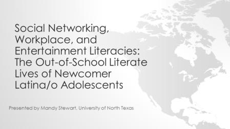 Social Networking, Workplace, and Entertainment Literacies: The Out-of-School Literate Lives of Newcomer Latina/o Adolescents Presented by Mandy Stewart,