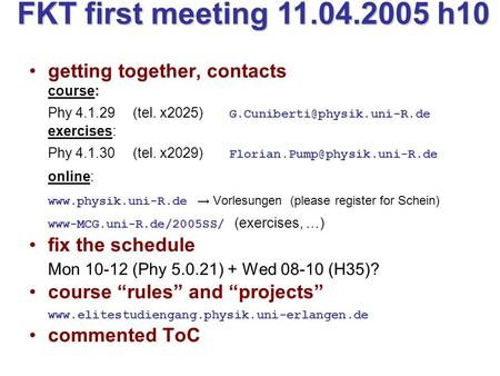 FKT first meeting 11.04.2005 h10 getting together, contacts course: Phy 4.1.29 (tel. x2025) exercises: Phy 4.1.30 (tel. x2029)