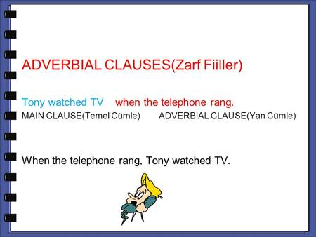 ADVERBIAL CLAUSES(Zarf Fiiller) Tony watched TV when the telephone rang. MAIN CLAUSE(Temel Cümle) ADVERBIAL CLAUSE(Yan Cümle) When the telephone rang,