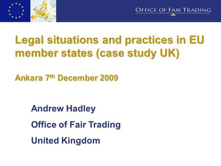 Legal situations and practices in EU member states (case study UK) Ankara 7 th December 2009 Andrew Hadley Office of Fair Trading United Kingdom.