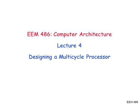 EEM 486 EEM 486: Computer Architecture Lecture 4 Designing a Multicycle Processor.