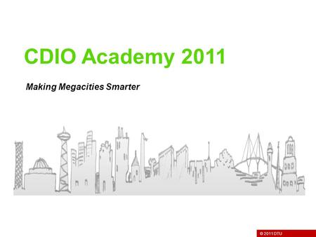 © 2011 DTU Making Megacities Smarter CDIO Academy 2011.