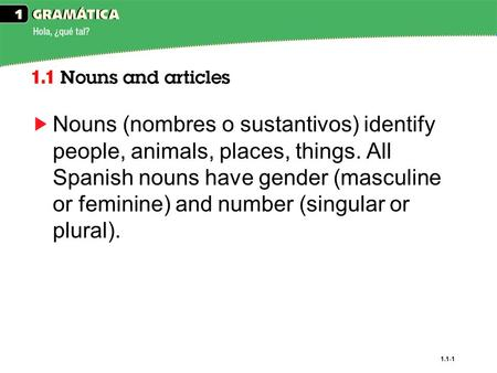 1.1-1 Nouns (nombres o sustantivos) identify people, animals, places, things. All Spanish nouns have gender (masculine or feminine) and number (singular.