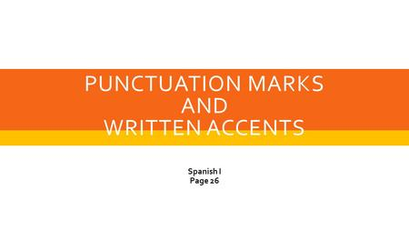 PUNCTUATION MARKS AND WRITTEN ACCENTS Spanish I Page 26.