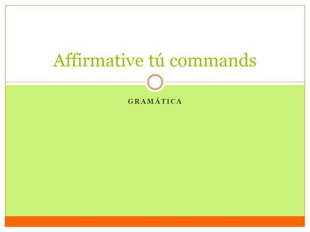 GRAMÁTICA Affirmative tú commands. Positive tú commands Used to tell someone (friend or family) what to do Regular tú commands:  verb in tú form; drop.