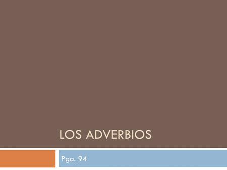 LOS ADVERBIOS Pga. 94. Los Adverbios  In English, adverbs tell when, where, how, how long or how much. Many end in –ly.  Basically, an adverb describes.
