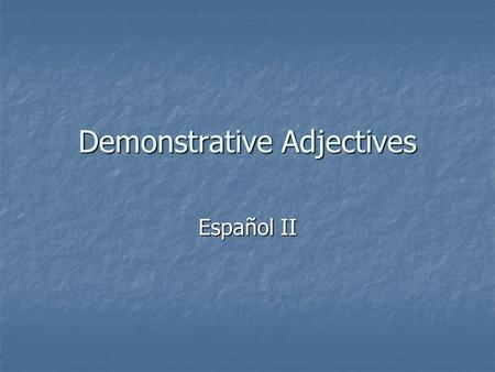 Demonstrative Adjectives Español II. There are three kinds of demonstrative adjectives in Spanish: One points out that something is near the speaker One.