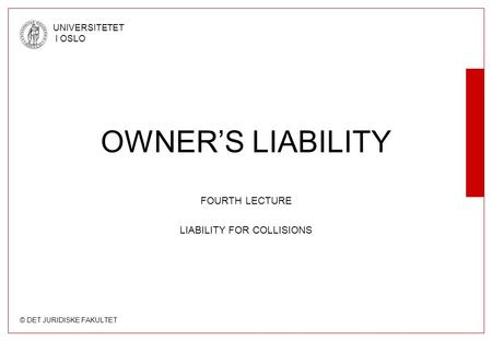© DET JURIDISKE FAKULTET UNIVERSITETET I OSLO OWNER'S LIABILITY FOURTH LECTURE LIABILITY FOR COLLISIONS.