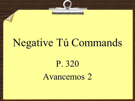 Negative Tú Commands P. 320 Avancemos 2 Negative Tú Commands 8To form negative tú commands with regular verbs, we drop the o of the present- tense yo.