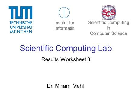 Scientific Computing Lab Results Worksheet 3 Dr. Miriam Mehl Institut für Informatik Scientific Computing in Computer Science.