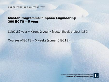 Master Programme in Space Engineering 300 ECTS = 5 year Luleå 2,5 year + Kiruna 2 year + Master thesis project 1/2 år Courses of ECTS = 5 weeks (some 15.