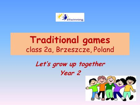 Traditional games class 2a, Brzeszcze, Poland Let's grow up together Year 2.