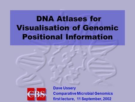 DNA Atlases for Visualisation of Genomic Positional Information Dave Ussery Comparative Microbial Genomics first lecture, 11 September, 2002.