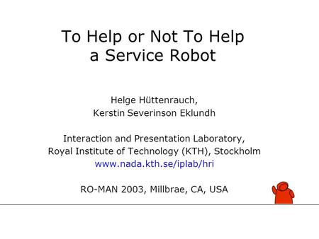 To Help or Not To Help a Service Robot Helge Hüttenrauch, Kerstin Severinson Eklundh Interaction and Presentation Laboratory, Royal Institute of Technology.