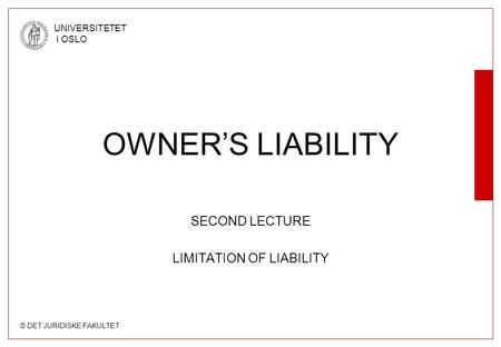 © DET JURIDISKE FAKULTET UNIVERSITETET I OSLO OWNER'S LIABILITY SECOND LECTURE LIMITATION OF LIABILITY.