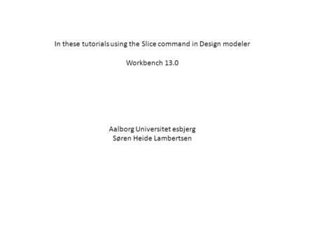 In these tutorials using the Slice command in Design modeler Workbench 13.0 Aalborg Universitet esbjerg Søren Heide Lambertsen.