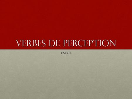 Verbes de perception FSF4U. Verbs of perception are verbs which, logically enough, indicate a perception or sensation. There are six common French verbs.