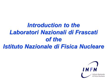 Introduction to the Laboratori Nazionali di Frascati of the Istituto Nazionale di Fisica Nucleare.