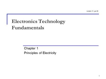 1 Electronics Technology Fundamentals Chapter 1 Principles of Electricity Lindem 11. jan 09.
