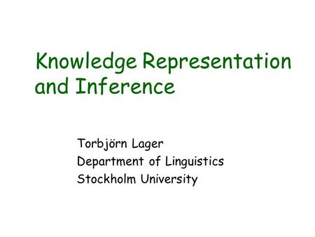 Knowledge Representation and Inference Torbjörn Lager Department of Linguistics Stockholm University.