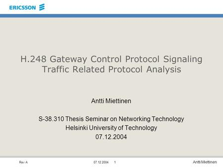 Rev A Antti Miettinen 07.12.20041 H.248 Gateway Control Protocol Signaling Traffic Related Protocol Analysis Antti Miettinen S-38.310 Thesis Seminar on.