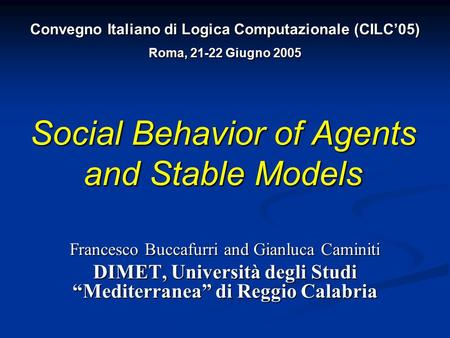 "Social Behavior of Agents and Stable Models Francesco Buccafurri and Gianluca Caminiti DIMET, Università degli Studi ""Mediterranea"" di Reggio Calabria."