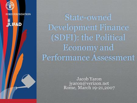 State-owned Development Finance (SDFI): the Political Economy and Performance Assessment Jacob Yaron Rome, March 19-21,2007 Jacob Yaron.