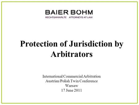 Protection of Jurisdiction by Arbitrators International Commercial Arbitration Austrian/Polish Twin Conference Warsaw 17 June 2011.