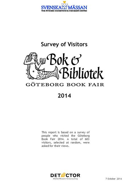 Survey of Visitors 7 October 2014 This report is based on a survey of people who visited the Göteborg Book Fair 2014. A total of 603 visitors, selected.