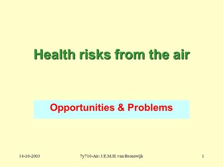 14-10-20037y710-Air: J.E.M.H. van Bronswijk1 Health risks from the air Opportunities & Problems.