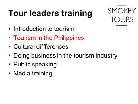 Tour leaders training Introduction to tourism Tourism in the Philippines Cultural diffferences Doing business in the tourism industry Public speaking Media.