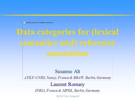 ISO TC37/SC4 – Tilburg 2007 Data categories for (lexical semantics and) reference annotation Susanne Alt ATILF-CNRS, Nancy, France & BBAW, Berlin, Germany.