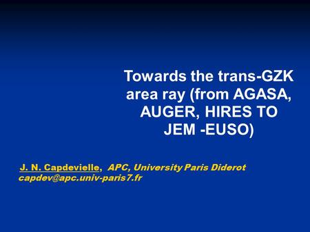 Towards the trans-GZK area ray (from AGASA, AUGER, HIRES TO JEM -EUSO) J. N. Capdevielle, APC, University Paris Diderot
