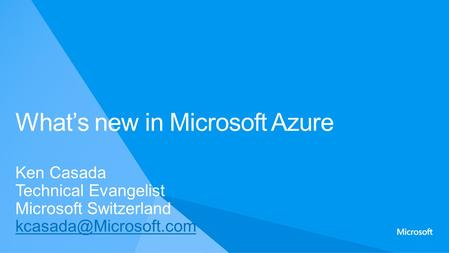 Ken Casada Technical Evangelist Microsoft Switzerland What's new in Microsoft Azure.