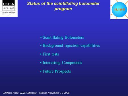 Stefano Pirro, IDEA Meeting –Milano November 10 2006 Status of the scintillating bolometer program Scintillating Bolometers Background rejection capabilities.