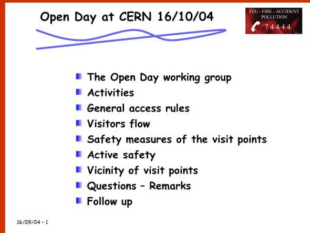 16/09/04 - 1 Open Day at CERN 16/10/04 The Open Day working group Activities General access rules Visitors flow Safety measures of the visit points Active.
