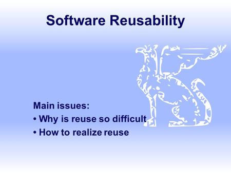 Main issues: • Why is reuse so difficult • How to realize reuse