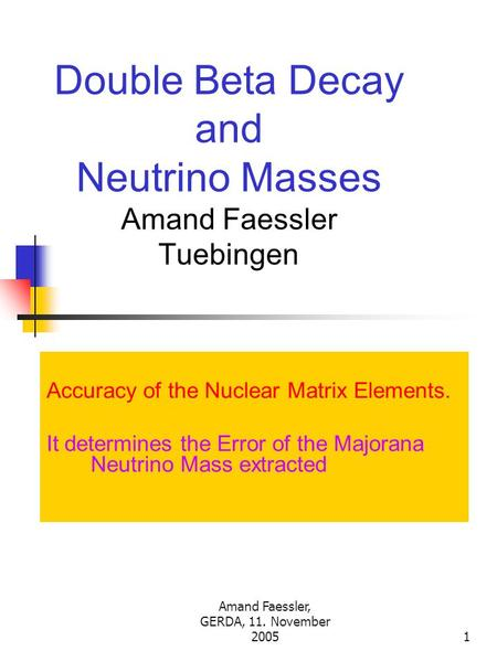 Amand Faessler, GERDA, 11. November 20051 Double Beta Decay and Neutrino Masses Amand Faessler Tuebingen Accuracy of the Nuclear Matrix Elements. It determines.