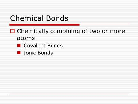 Chemical Bonds  Chemically combining of two or more atoms Covalent Bonds Ionic Bonds.